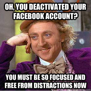 Oh, you deactivated your Facebook account? You must be so focused and free from distractions now  Condescending Wonka
