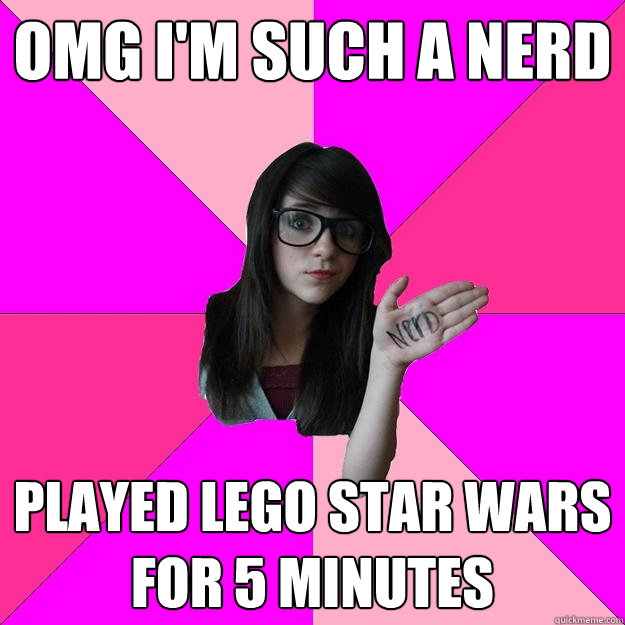 omg i'm such a nerd played lego star wars for 5 minutes - omg i'm such a nerd played lego star wars for 5 minutes  Idiot Nerd Girl