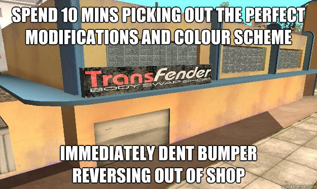 spend 10 mins picking out the perfect modifications and colour scheme immediately dent bumper reversing out of shop - spend 10 mins picking out the perfect modifications and colour scheme immediately dent bumper reversing out of shop  TransFender