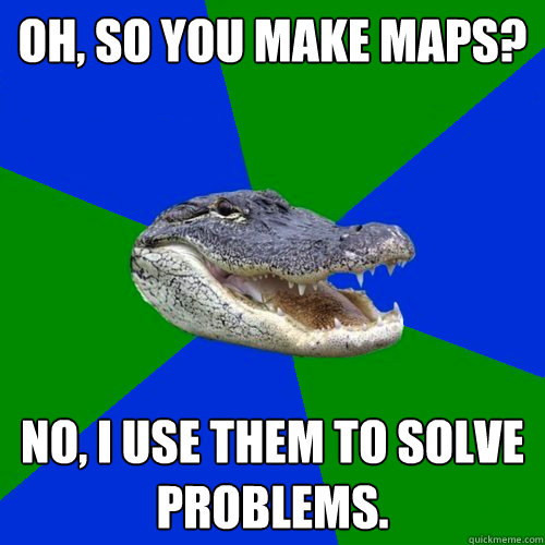Oh, so you make maps? No, I use them to solve problems.