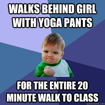 Walks behind girl with yoga pants For the entire 20 minute walk to class - Walks behind girl with yoga pants For the entire 20 minute walk to class  Success Kid