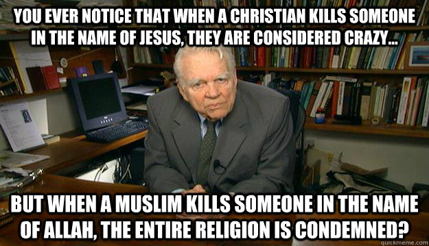 You ever notice that when a Christian kills someone in the name of jesus, they are considered crazy... But when a Muslim kills someone in the name of Allah, the entire religion is condemned?