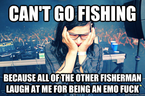 can't go fishing because all of the other fisherman laugh at me for being an emo fuck