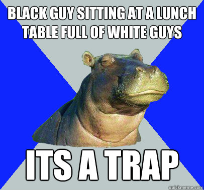 Black guy sitting at a lunch table full of white guys  its a trap   Skeptical Hippo