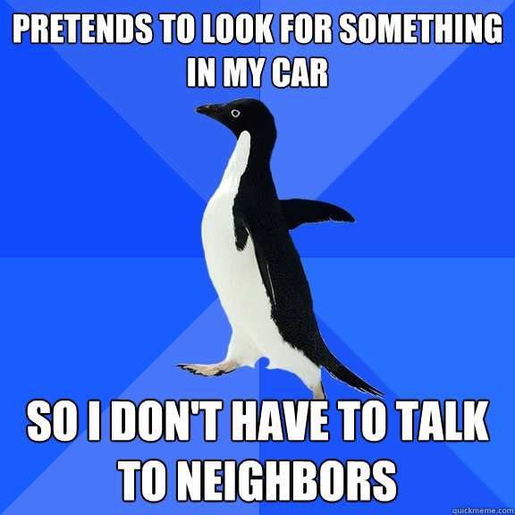 Pretends to look for something in my car so i don't have to talk to neighbors - Pretends to look for something in my car so i don't have to talk to neighbors  Socially Awkward Penguin