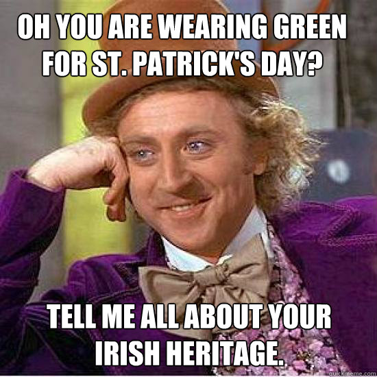 Oh you are wearing green for St. Patrick's day? Tell me all about your Irish heritage. - Oh you are wearing green for St. Patrick's day? Tell me all about your Irish heritage.  Atheist Wonka