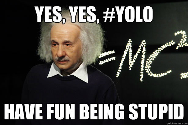 Yes, yes, #YOLO Have fun being stupid