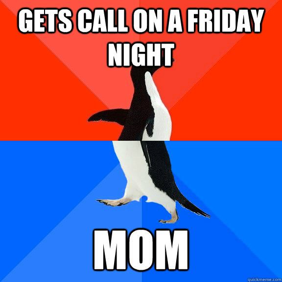 gets call on a friday night mom - gets call on a friday night mom  Socially Awesome Awkward Penguin