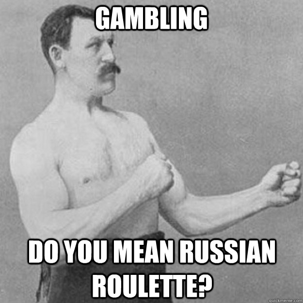 Gambling do you mean Russian roulette? - Gambling do you mean Russian roulette?  overly manly man