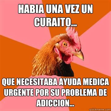 habia una vez un curaito... que necesitaba ayuda medica urgente por su problema de adiccion...  Anti-Joke Chicken