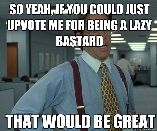 So yeah, if you could just upvote me for being a lazy bastard THAT WOULD BE GREAT - So yeah, if you could just upvote me for being a lazy bastard THAT WOULD BE GREAT  that would be great