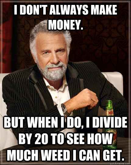I don't always make money. but when I do, I divide by 20 to see how much weed I can get. - I don't always make money. but when I do, I divide by 20 to see how much weed I can get.  The Most Interesting Man In The World