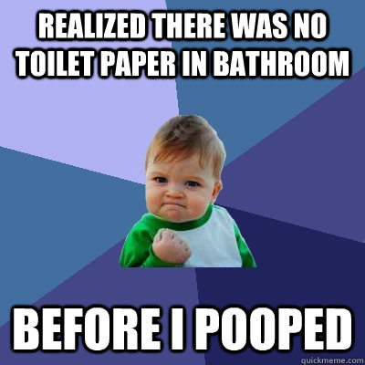 Realized There Was no toilet paper in bathroom before i pooped - Realized There Was no toilet paper in bathroom before i pooped  Success Kid
