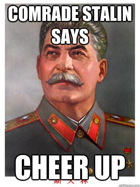 Comrade Stalin says cheer Up - Comrade Stalin says cheer Up  comrade stalin