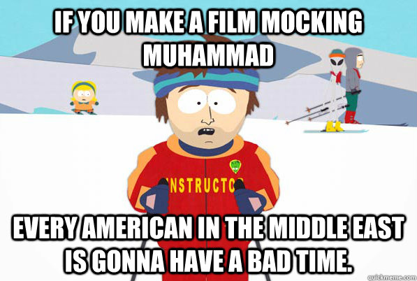 If you make a film mocking Muhammad Every american in the middle east is gonna have a bad time.