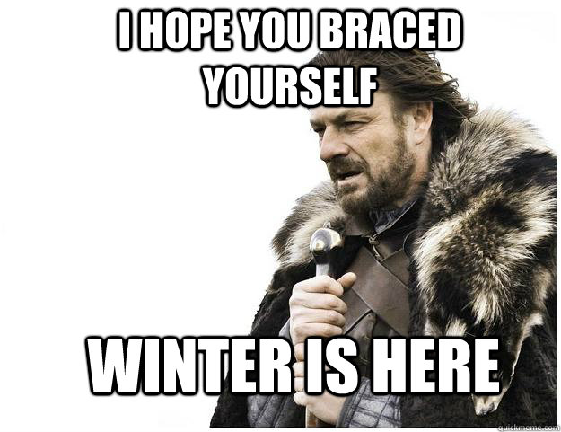 I hope you braced yourself Winter is here - I hope you braced yourself Winter is here  Imminent Ned