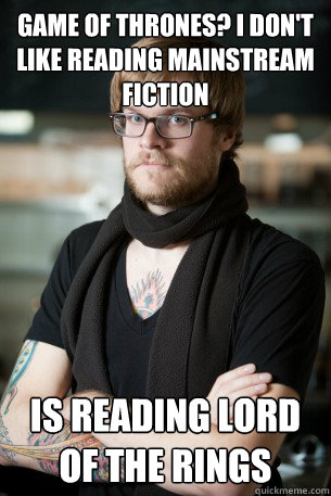 Game of Thrones? I don't like reading mainstream fiction is reading lord of the rings - Game of Thrones? I don't like reading mainstream fiction is reading lord of the rings  Hipster Barista