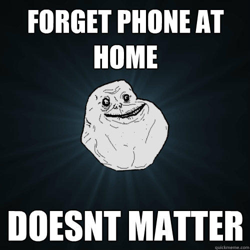 Forget phone at home doesnt matter - Forget phone at home doesnt matter  Forever Alone