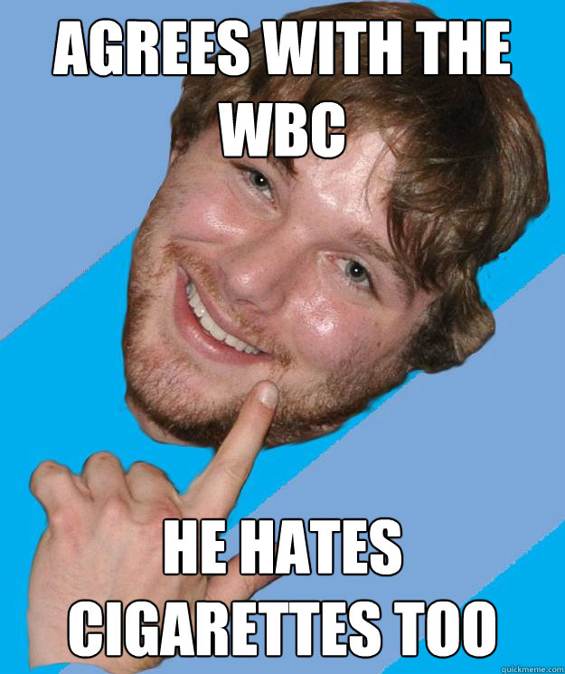 agrees with THe WBC He hates cigarettes too