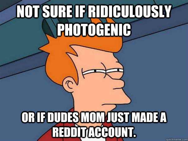 Not sure if ridiculously photogenic or if dudes mom just made a reddit account. - Not sure if ridiculously photogenic or if dudes mom just made a reddit account.  Futurama Fry