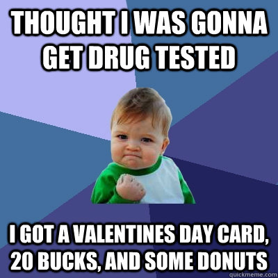 Thought I was gonna get drug tested I got a valentines Day card, 20 bucks, and some donuts - Thought I was gonna get drug tested I got a valentines Day card, 20 bucks, and some donuts  Success Kid
