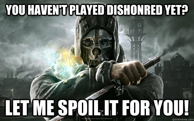 You haven't played dishonred yet? Let me spoil it for you!