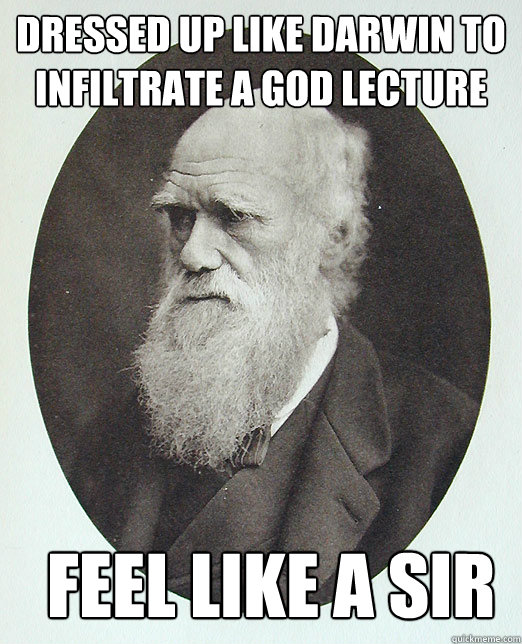 Dressed up like darwin to infiltrate a god lecture FEEL LIKE A SIR