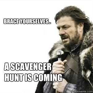 41bf2b2b5de98a856a5728c22f5f2af9678251a357b9ccea49a08f0da7abf262 brace yourselves a scavenger hunt is coming misc quickmeme,Scavenger Hunt Meme