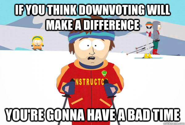 If you think downvoting will make a difference You're gonna have a bad time - If you think downvoting will make a difference You're gonna have a bad time  Super Cool Ski Instructor