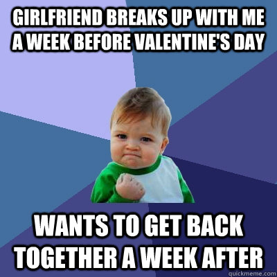 Girlfriend breaks up with me a week before Valentine's Day Wants to get back together a week after - Girlfriend breaks up with me a week before Valentine's Day Wants to get back together a week after  Success Kid