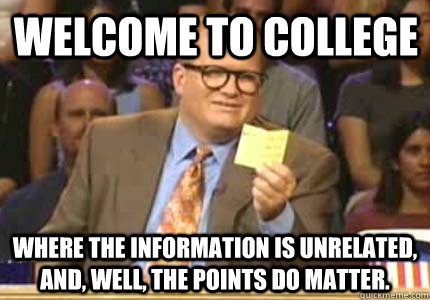 Welcome to College Where the information is unrelated, and, well, the points do matter. - Welcome to College Where the information is unrelated, and, well, the points do matter.  Misc