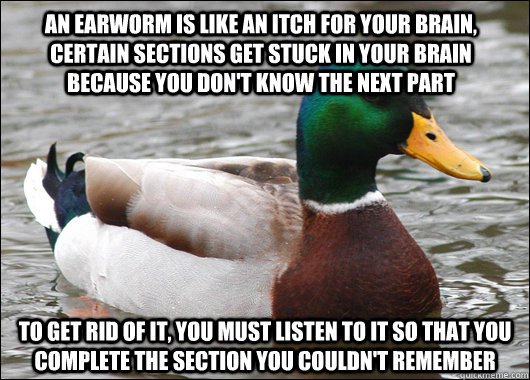 An earworm is like an itch for your brain, certain sections get stuck in your brain because you don't know the next part to get rid of it, you must listen to it so that you complete the section you couldn't remember - An earworm is like an itch for your brain, certain sections get stuck in your brain because you don't know the next part to get rid of it, you must listen to it so that you complete the section you couldn't remember  Actual Advice Mallard