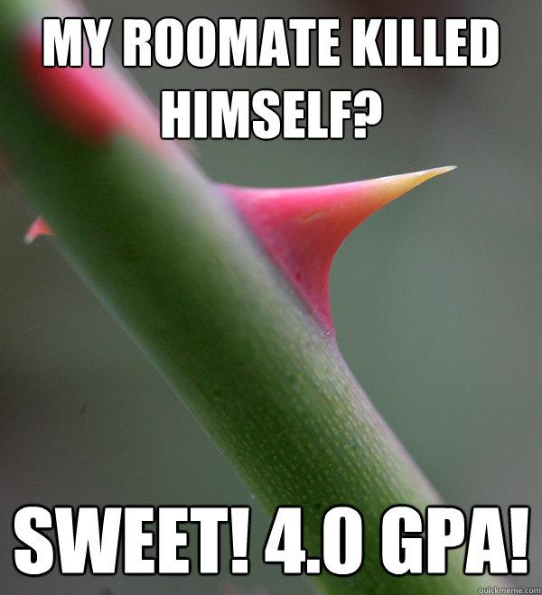 My roomate killed himself? Sweet! 4.0 GPA!  Self Important Prick