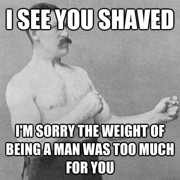 i see you shaved i'm sorry the weight of being a man was too much for you - i see you shaved i'm sorry the weight of being a man was too much for you  Misc