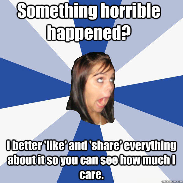 Something horrible happened? I better 'like' and 'share' everything about it so you can see how much I care. - Something horrible happened? I better 'like' and 'share' everything about it so you can see how much I care.  Annoying Facebook Girl