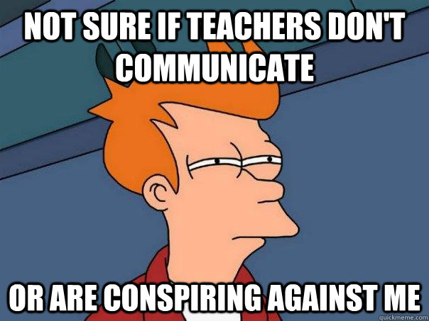 Not sure if teachers don't communicate or are conspiring against me - Not sure if teachers don't communicate or are conspiring against me  Futurama Fry
