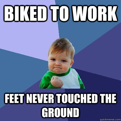 Biked to work Feet never touched the ground - Biked to work Feet never touched the ground  Success Kid