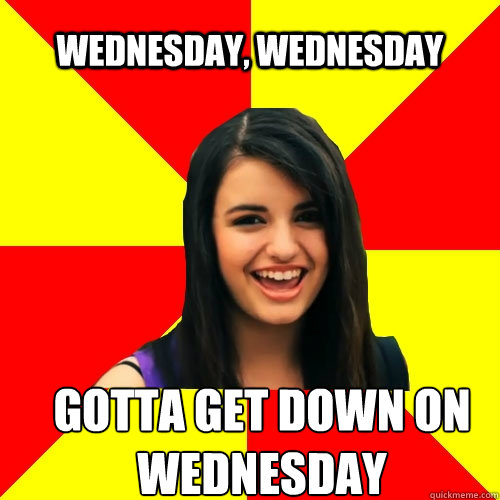 Wednesday, wednesday gotta get down on wednesday - Wednesday, wednesday gotta get down on wednesday  Rebecca Black