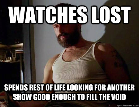 watches lost spends rest of life looking for another show good enough to fill the void - watches lost spends rest of life looking for another show good enough to fill the void  Misc