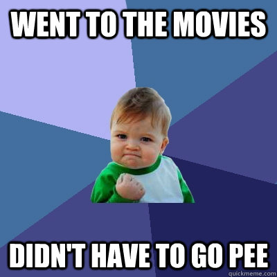 Went to the movies Didn't have to go pee - Went to the movies Didn't have to go pee  Success Kid