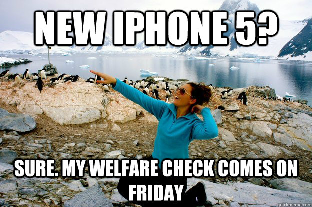 New iPhone 5? Sure. My Welfare check comes on Friday - Entitlement ...