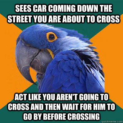 Sees car coming down the street you are about to cross act like you aren't going to cross and then wait for him to go by before crossing