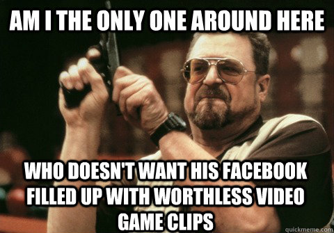 Am I the only one around here who doesn't want his Facebook filled up with worthless video game clips - Am I the only one around here who doesn't want his Facebook filled up with worthless video game clips  Am I the only one