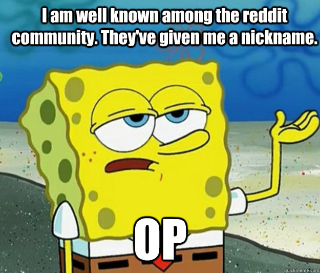 I am well known among the reddit community. They've given me a nickname. OP