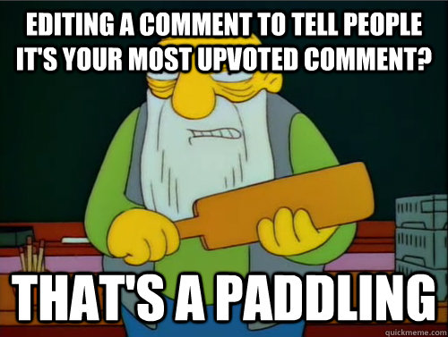 Editing a comment to tell people it's your most upvoted comment? That's a paddling