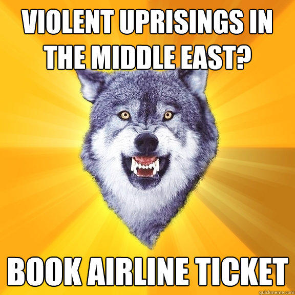 violent Uprisings in the middle east? Book airline ticket - violent Uprisings in the middle east? Book airline ticket  Courage Wolf