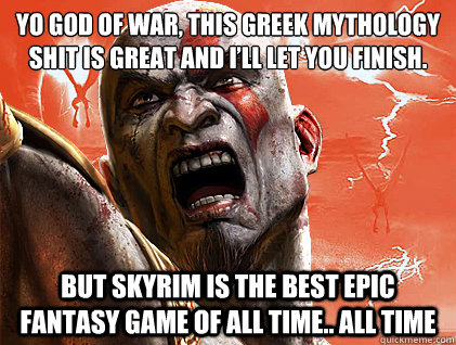 Yo God of War, This Greek mythology shit is great and I'll let you finish.  But SkyRIM is the best epic fantasy game of ALL TIME.. ALL TIME   SKyrim Vs god of war