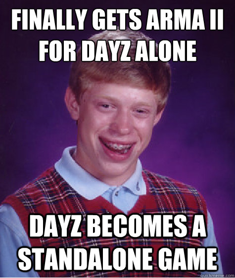 Finally gets Arma II for Dayz alone Dayz becomes a standalone game  Bad Luck Brian
