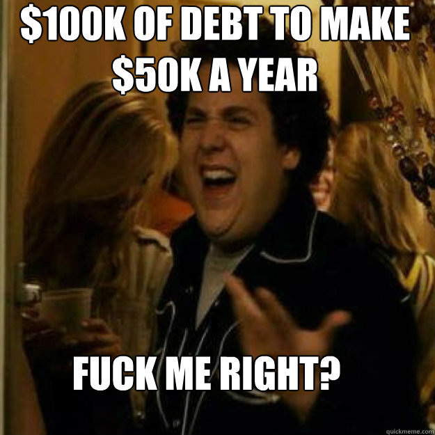 $100k of debt to make $50k a year FUCK ME RIGHT? - $100k of debt to make $50k a year FUCK ME RIGHT?  Misc