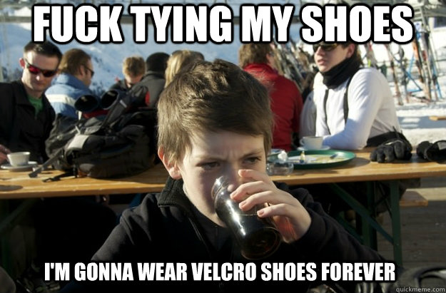 Fuck tying my shoes I'm gonna wear velcro shoes forever